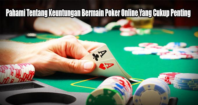Pahami Tentang Keuntungan Bermain Poker Online Yang Cukup Penting